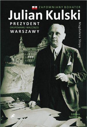 Julian Kulski. Prezydent okupowanej walczącej Warszawy